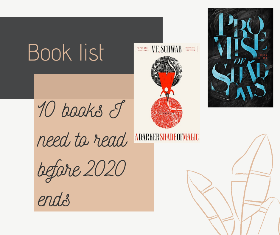 Blog post where I talk about the 10 books I need to read before 2020 ends. Two of the ten books are A Darker Shade of Magic by V.E. Schwab and Promise of Shadows by Justina Ireland.
