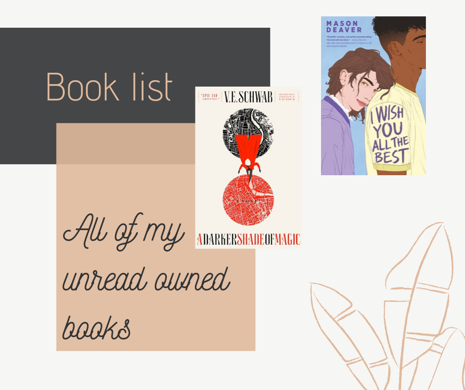 In this blog post I list all of the books I own but haven't read yet. Two of those books are A Darker Shade of Magic by V.E. Schwab and I Wish You All The Best by Mason Deaver.