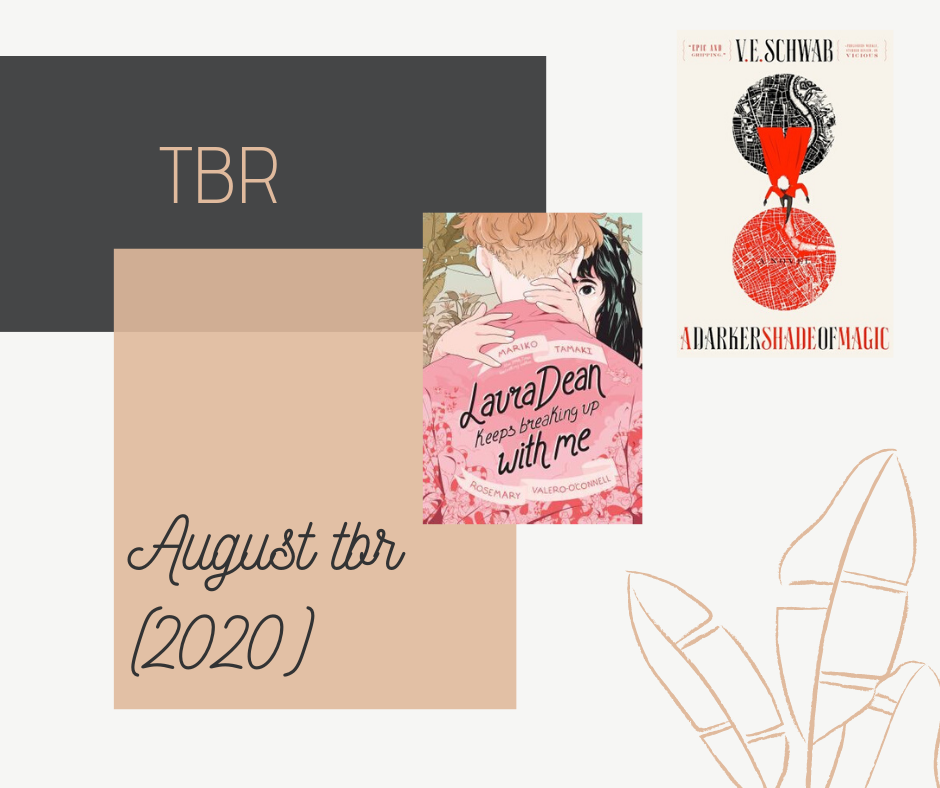 Blog post about my August 2020 reading TBR, or the books I want to read in August of 2020. Two of those books are A Darker Shade of Magic by V.E. Schwab and Laura Dean Keeps Breaking Up With Me by Mariko Tamaki.
