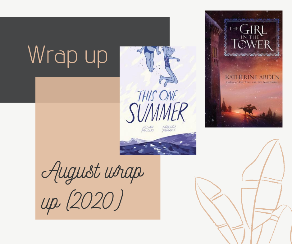 Blog post where I talk about my August 2020 wrap, or in other words the books I read in August of 2020. I also talk about some reading statistics and what I thought of the books I read. Two of the books I read were This One Summer by Mariko Tamaki and The Girl in the Tower by Katherine Arden.